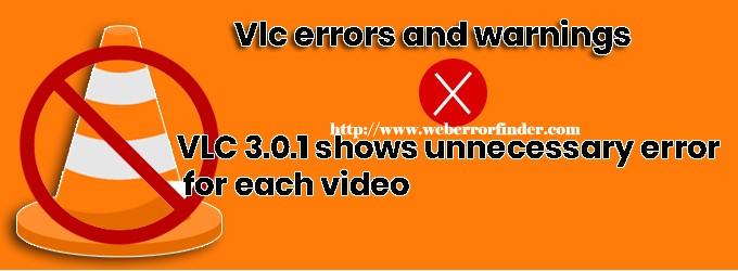 VLC 3.0.1 shows unnecessary error for each video,